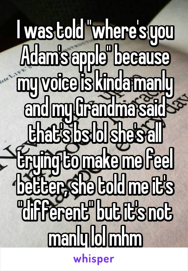 """I was told """"where's you Adam's apple"""" because my voice is kinda manly and my Grandma said that's bs lol she's all trying to make me feel better, she told me it's """"different"""" but it's not manly lol mhm"""