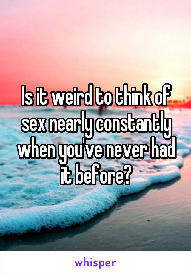 Is it weird to think of sex nearly constantly when you've never had it before?