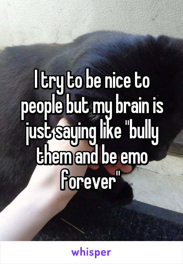 "I try to be nice to people but my brain is just saying like ""bully them and be emo forever"""