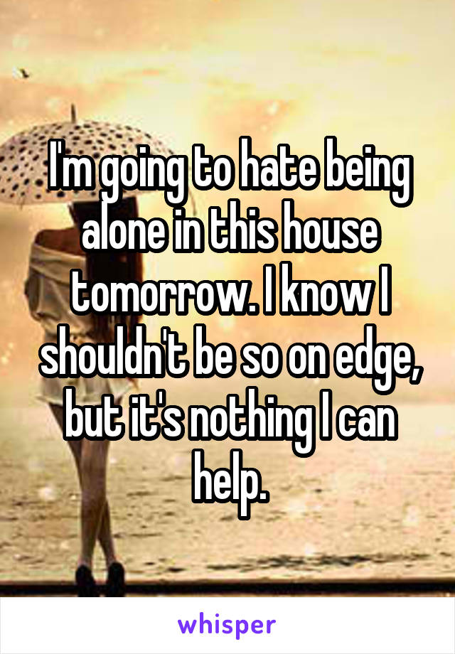 I'm going to hate being alone in this house tomorrow. I know I shouldn't be so on edge, but it's nothing I can help.