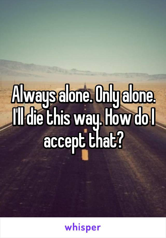 Always alone. Only alone. I'll die this way. How do I accept that?