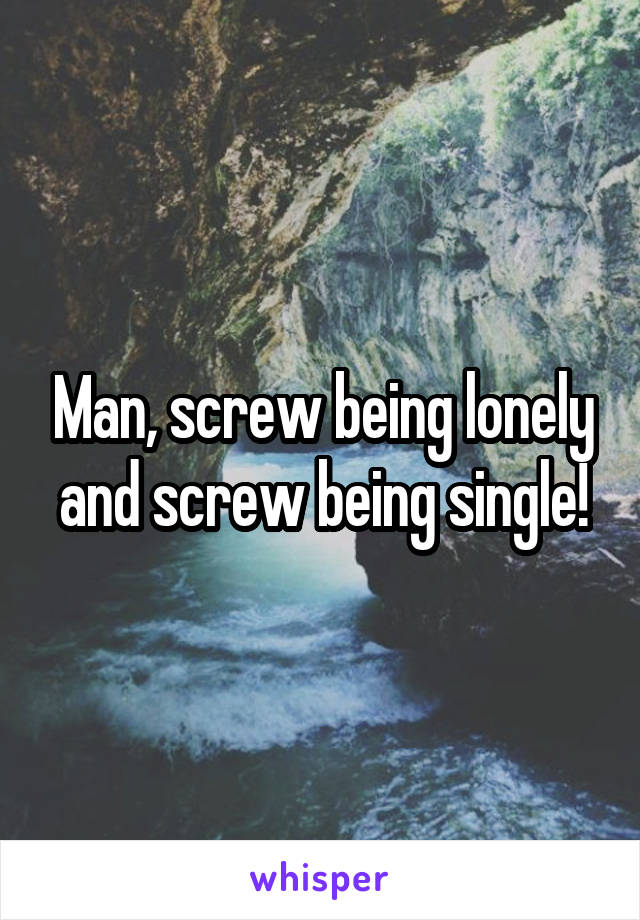 Man, screw being lonely and screw being single!
