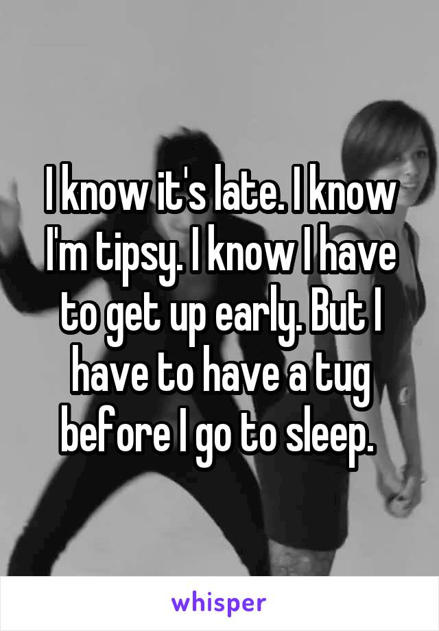 I know it's late. I know I'm tipsy. I know I have to get up early. But I have to have a tug before I go to sleep.