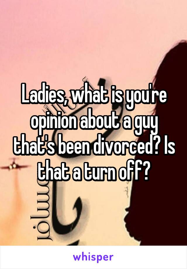 Ladies, what is you're opinion about a guy that's been divorced? Is that a turn off?