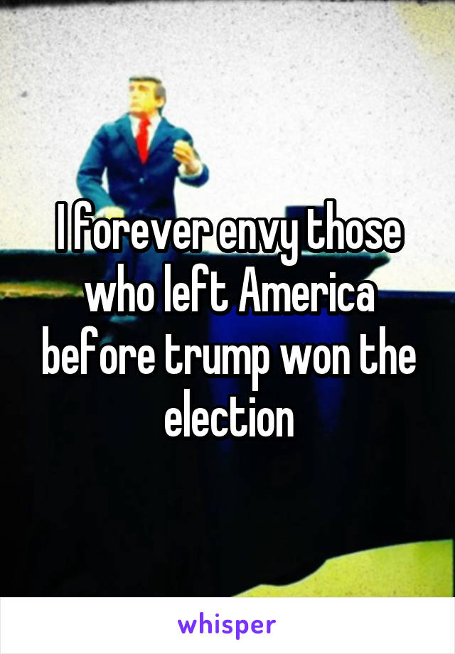 I forever envy those who left America before trump won the election
