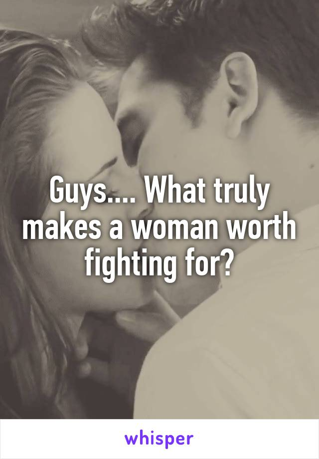 Guys.... What truly makes a woman worth fighting for?