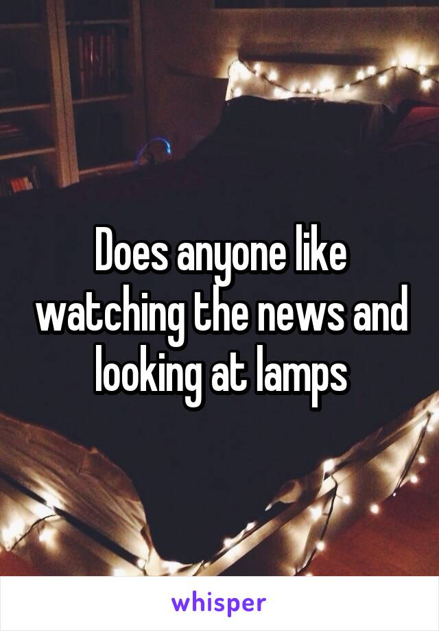 Does anyone like watching the news and looking at lamps