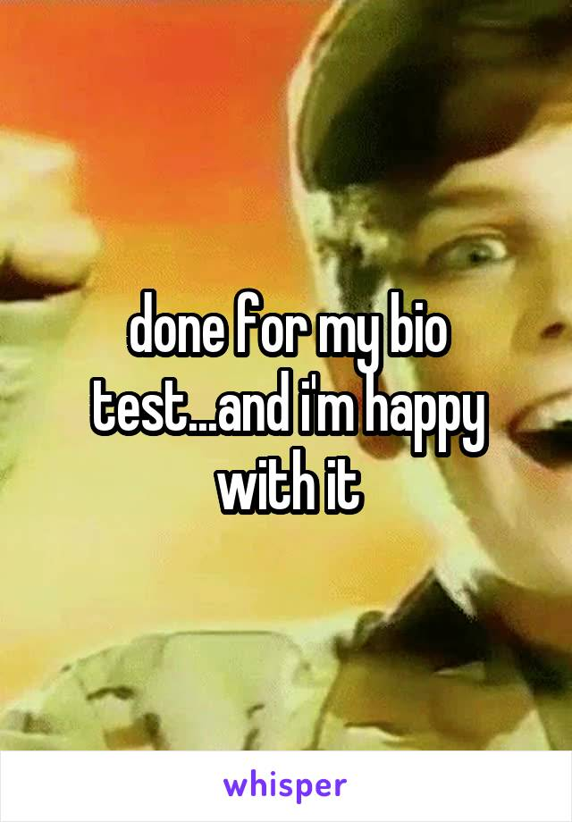 done for my bio test...and i'm happy with it