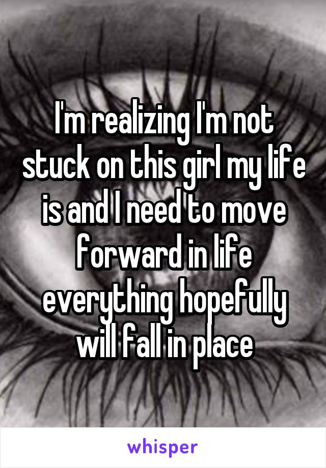 I'm realizing I'm not stuck on this girl my life is and I need to move forward in life everything hopefully will fall in place