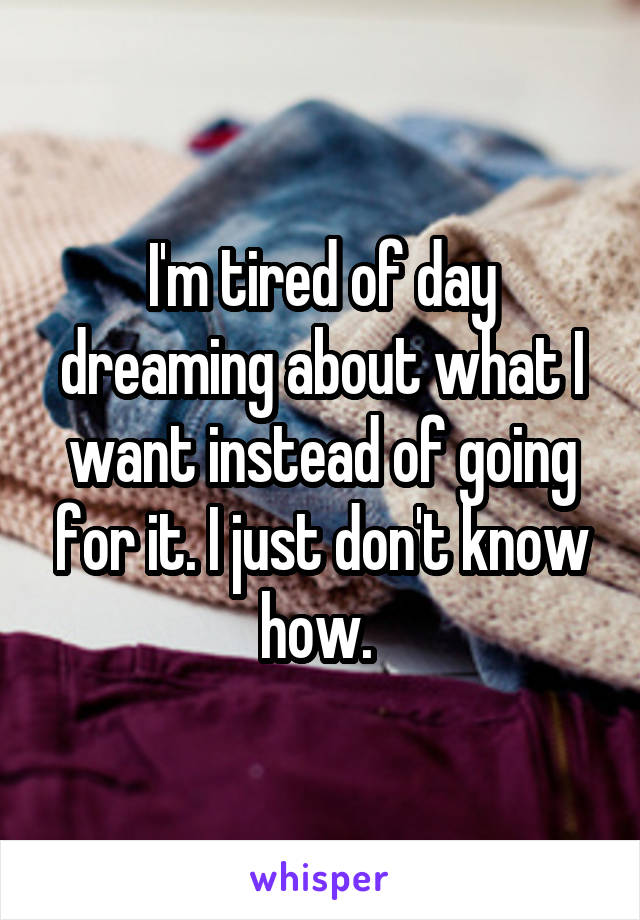 I'm tired of day dreaming about what I want instead of going for it. I just don't know how.