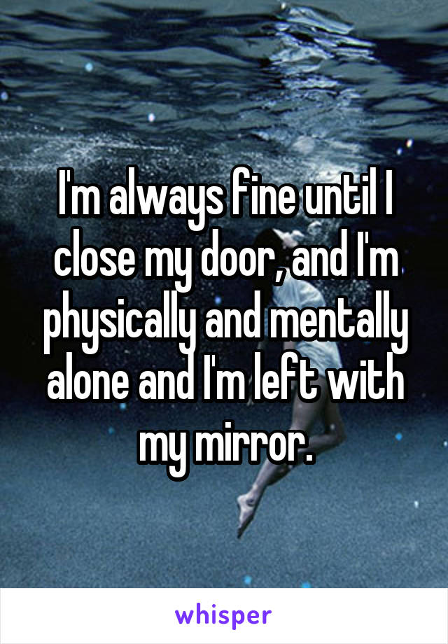 I'm always fine until I close my door, and I'm physically and mentally alone and I'm left with my mirror.