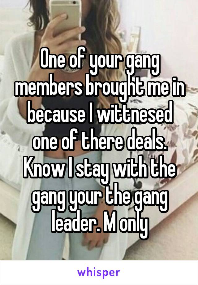 One of your gang members brought me in because I wittnesed one of there deals. Know I stay with the gang your the gang leader. M only