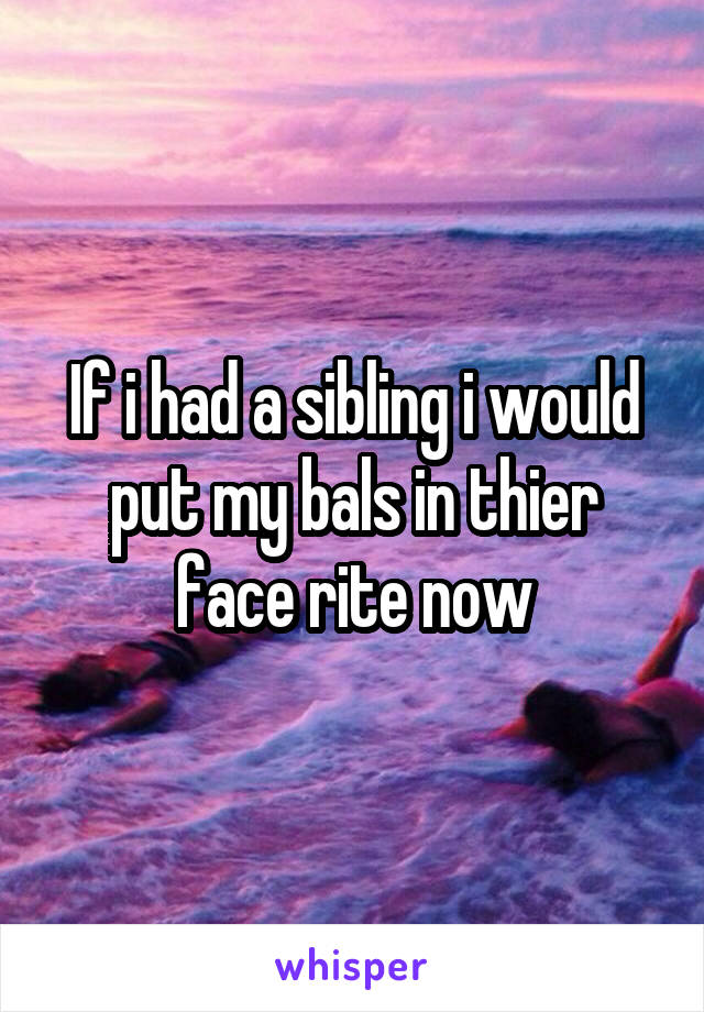 If i had a sibling i would put my bals in thier face rite now