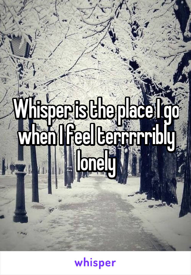 Whisper is the place I go when I feel terrrrribly lonely