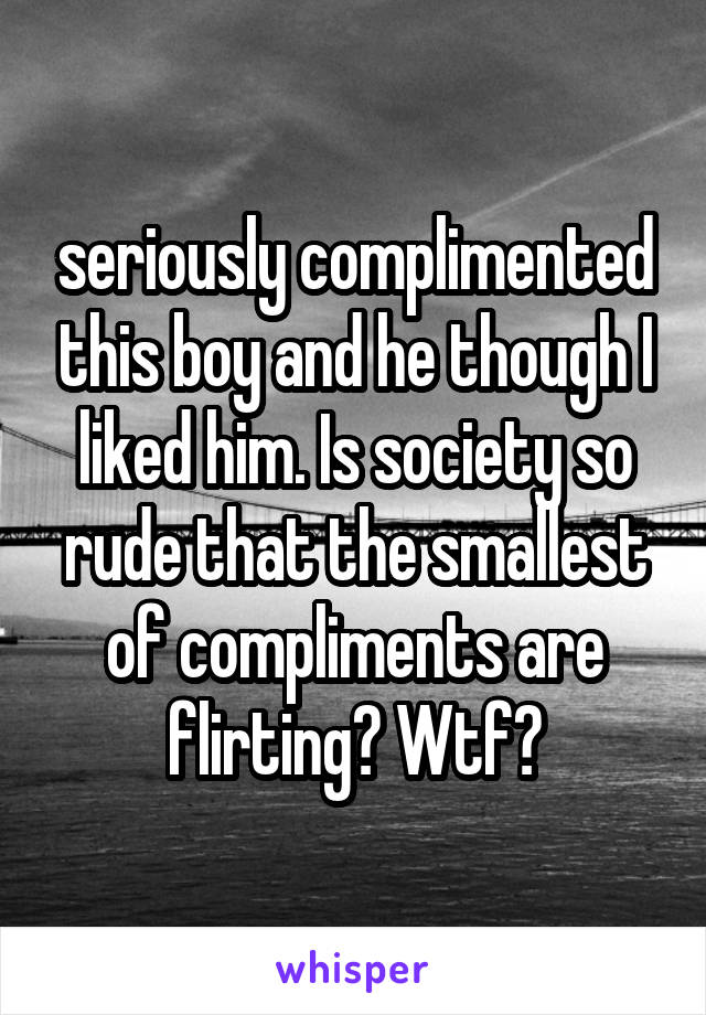 seriously complimented this boy and he though I liked him. Is society so rude that the smallest of compliments are flirting? Wtf?