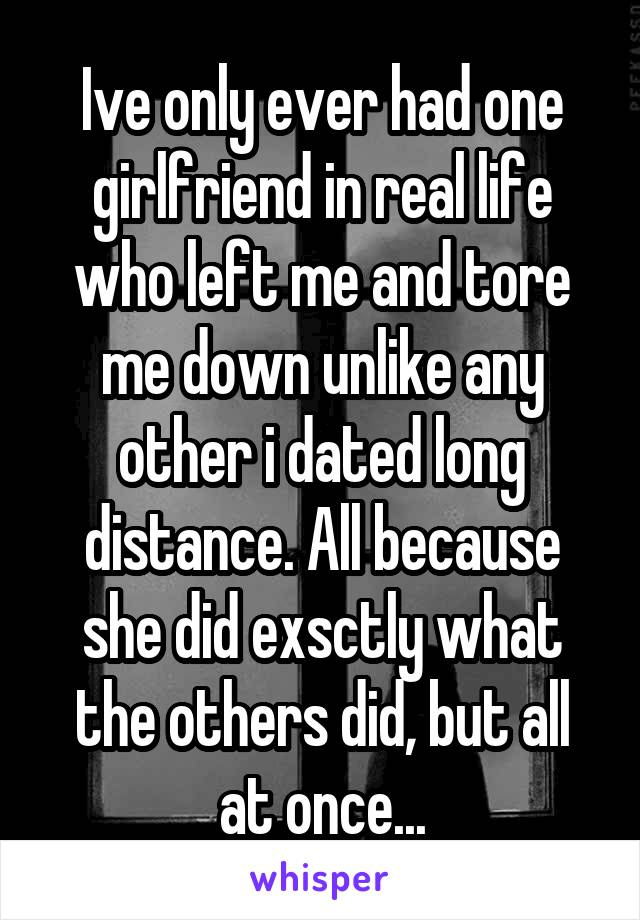 Ive only ever had one girlfriend in real life who left me and tore me down unlike any other i dated long distance. All because she did exsctly what the others did, but all at once...