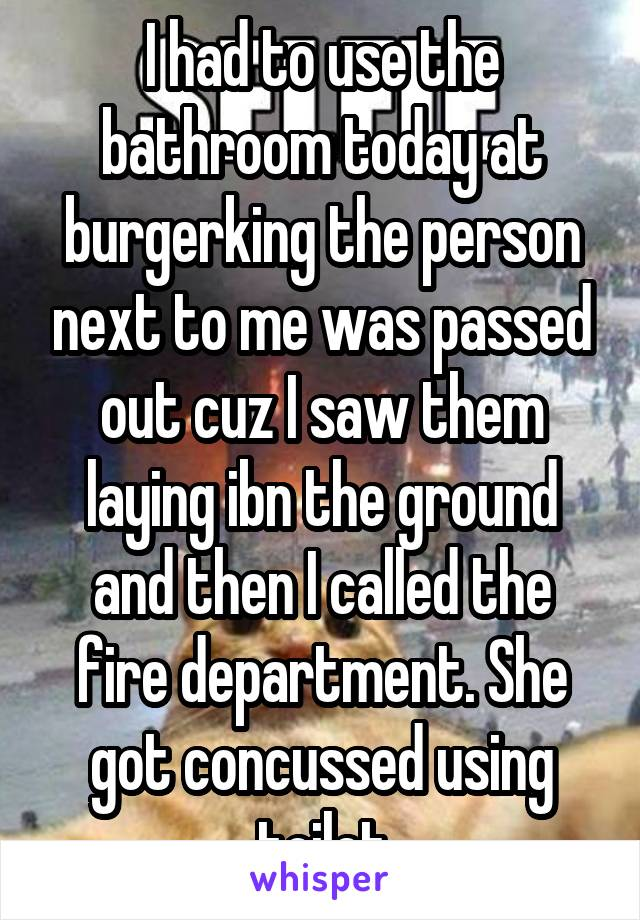 I had to use the bathroom today at burgerking the person next to me was passed out cuz I saw them laying ibn the ground and then I called the fire department. She got concussed using toilet