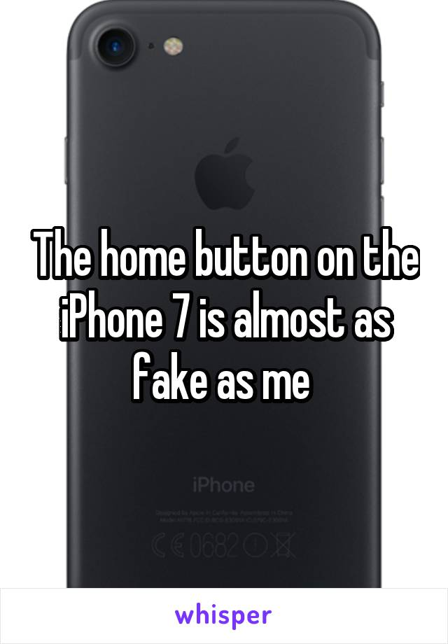The home button on the iPhone 7 is almost as fake as me