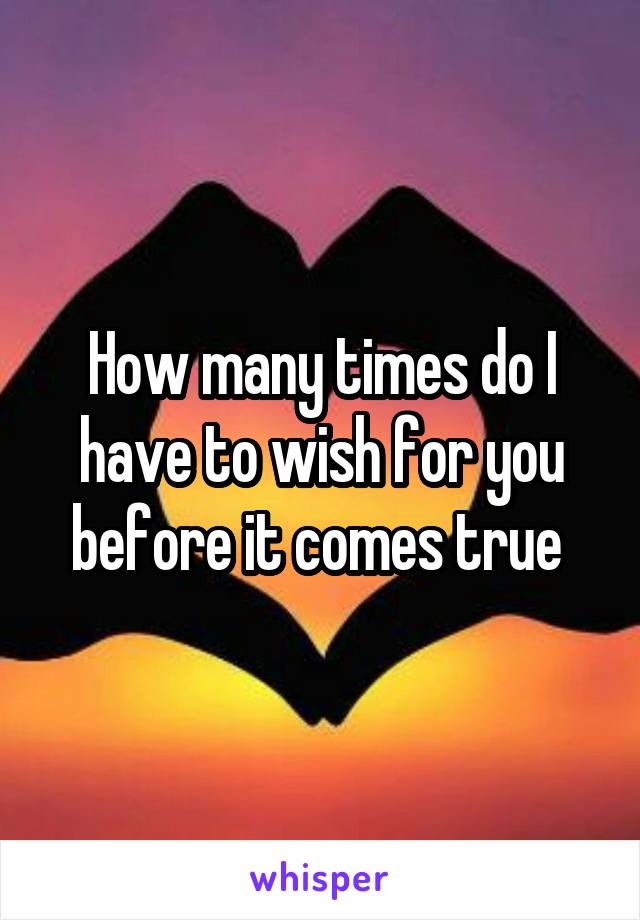 How many times do I have to wish for you before it comes true