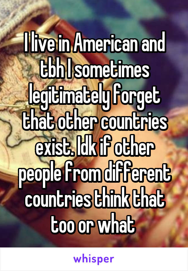 I live in American and tbh I sometimes legitimately forget that other countries exist. Idk if other people from different countries think that too or what