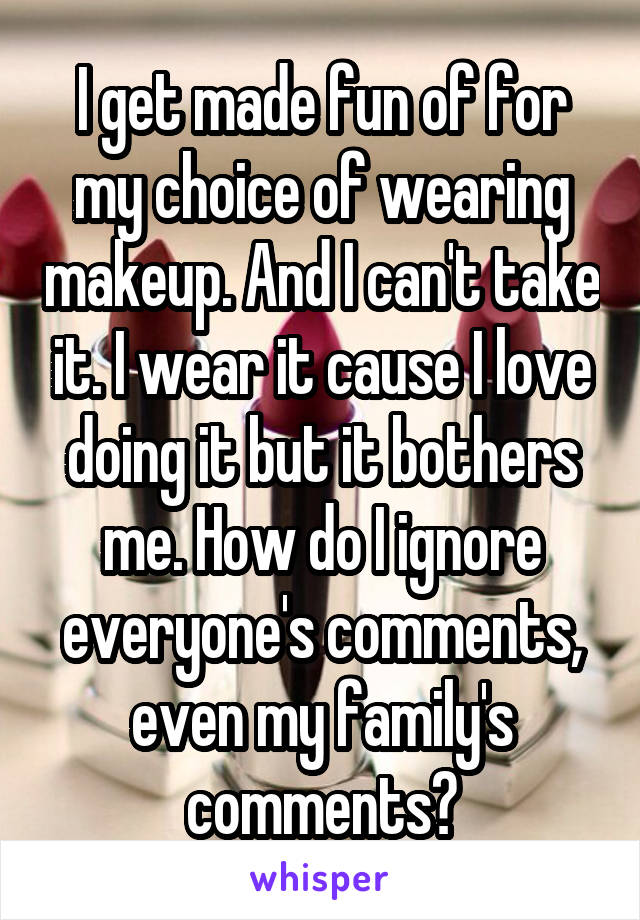 I get made fun of for my choice of wearing makeup. And I can't take it. I wear it cause I love doing it but it bothers me. How do I ignore everyone's comments, even my family's comments?