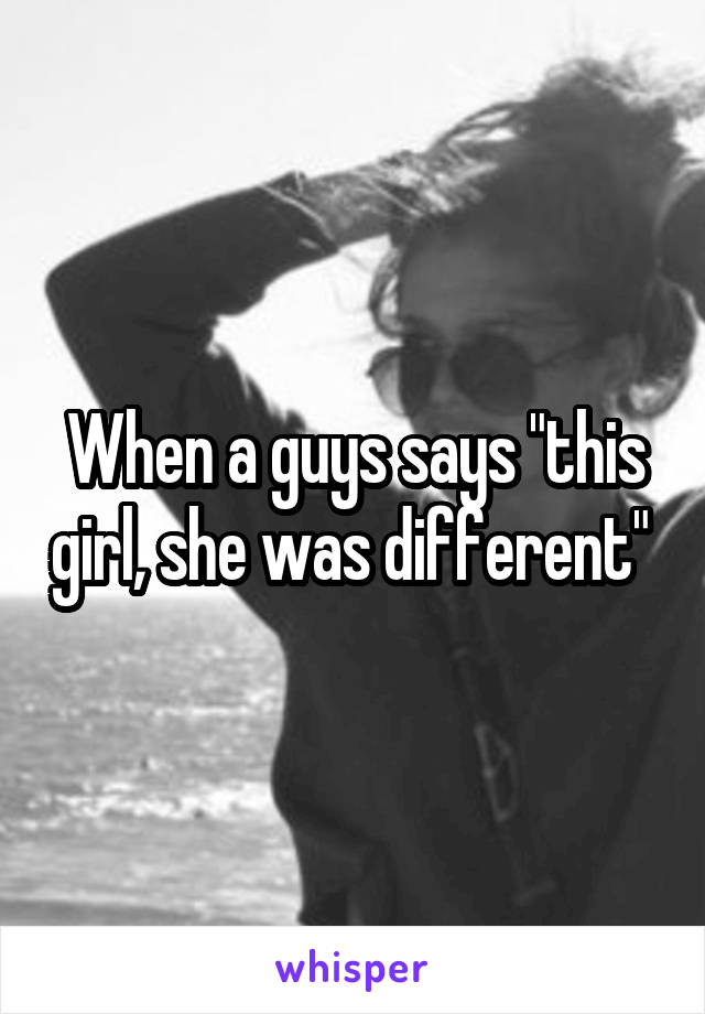 """When a guys says """"this girl, she was different"""""""