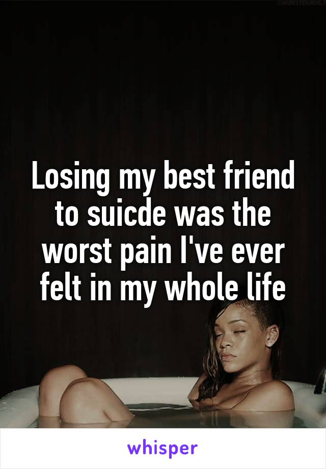 Losing my best friend to suicde was the worst pain I've ever felt in my whole life