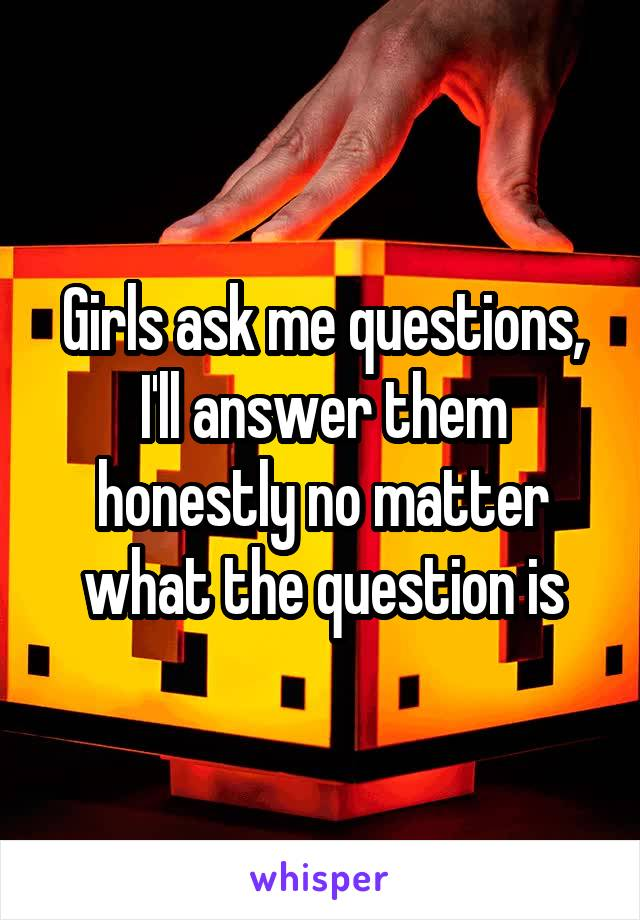 Girls ask me questions, I'll answer them honestly no matter what the question is