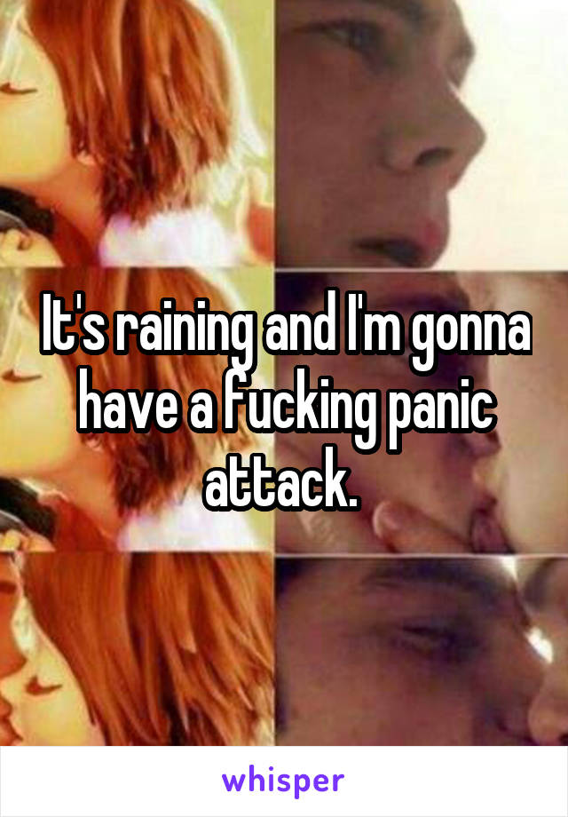 It's raining and I'm gonna have a fucking panic attack.