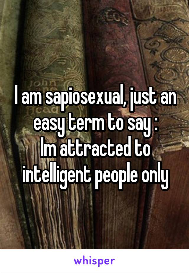 I am sapiosexual, just an easy term to say : Im attracted to intelligent people only