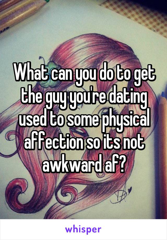 What can you do to get the guy you're dating used to some physical affection so its not awkward af?