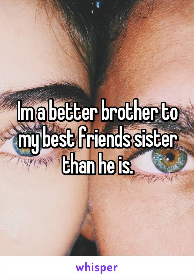 Im a better brother to my best friends sister than he is.