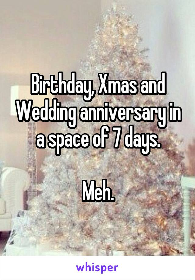 Birthday, Xmas and Wedding anniversary in a space of 7 days.  Meh.