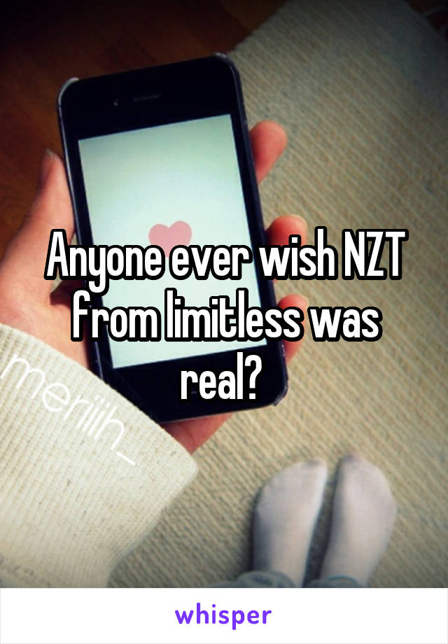 Anyone ever wish NZT from limitless was real?