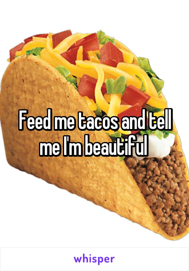 Feed me tacos and tell me I'm beautiful