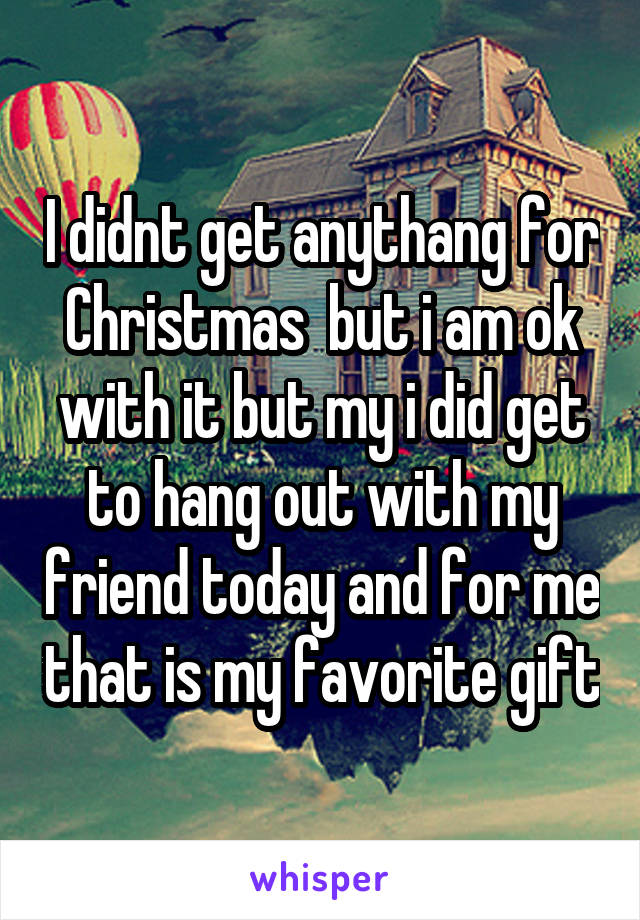 I didnt get anythang for Christmas  but i am ok with it but my i did get to hang out with my friend today and for me that is my favorite gift