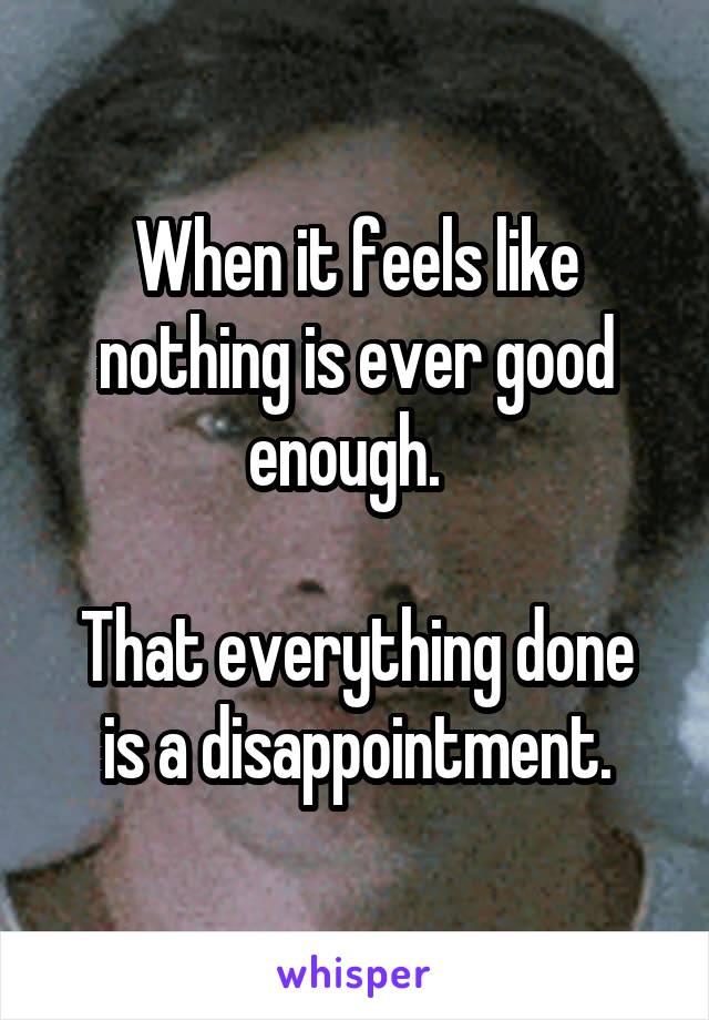 When it feels like nothing is ever good enough.    That everything done is a disappointment.
