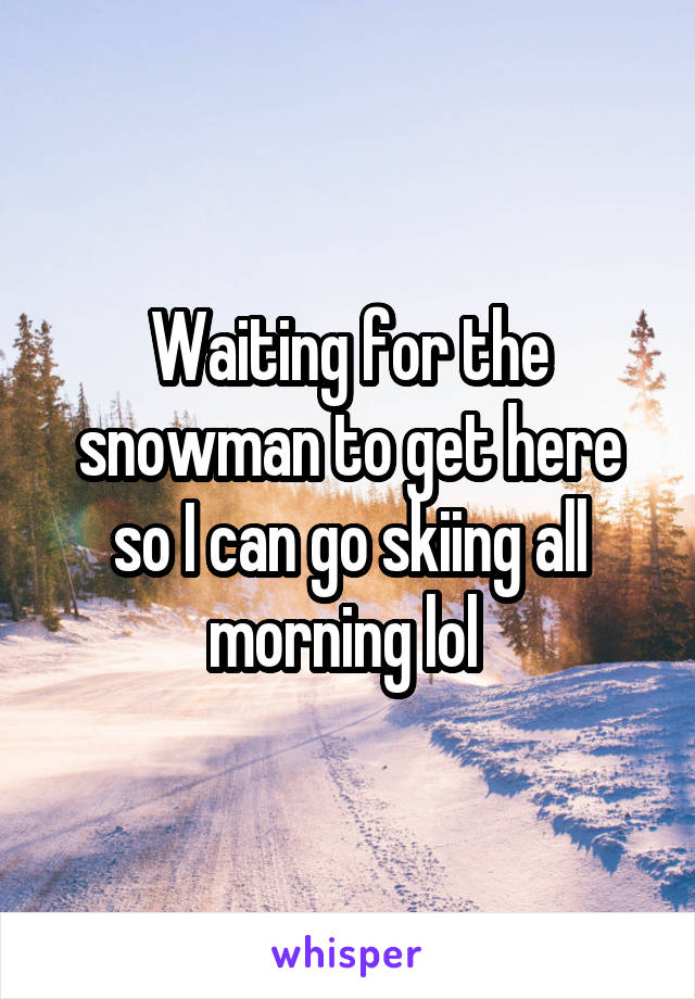 Waiting for the snowman to get here so I can go skiing all morning lol