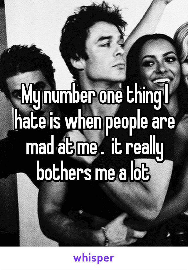 My number one thing I hate is when people are mad at me .  it really bothers me a lot