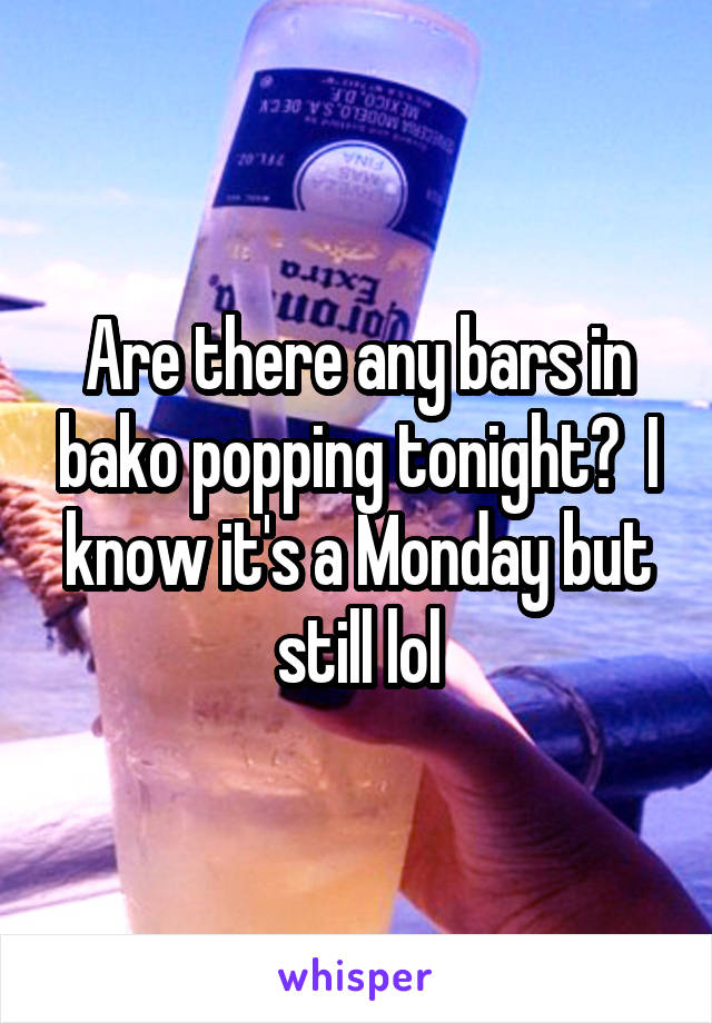 Are there any bars in bako popping tonight?  I know it's a Monday but still lol