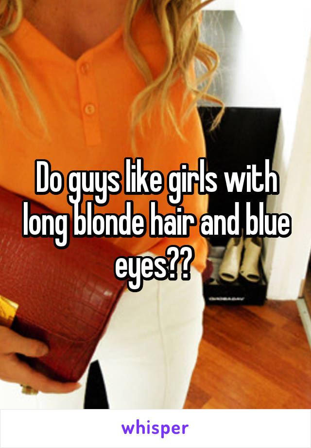 Do guys like girls with long blonde hair and blue eyes??