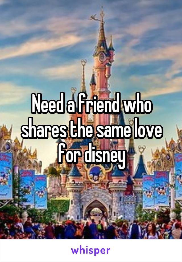Need a friend who shares the same love for disney