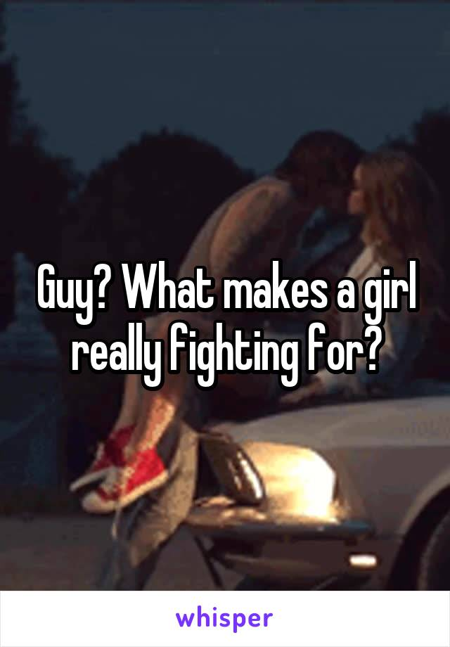 Guy? What makes a girl really fighting for?