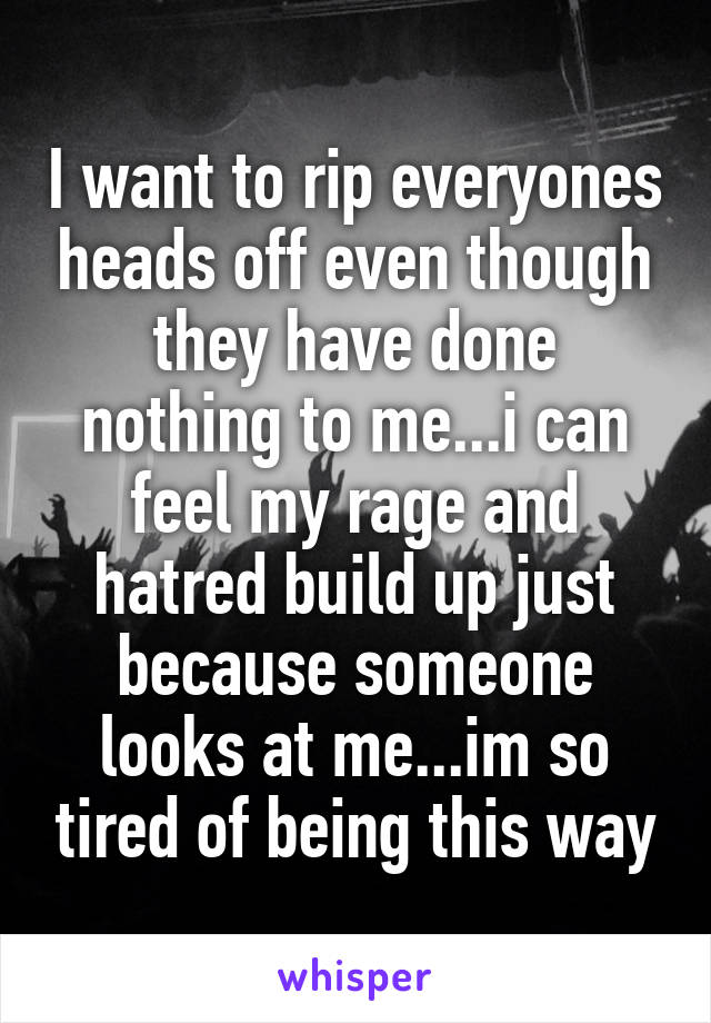 I want to rip everyones heads off even though they have done nothing to me...i can feel my rage and hatred build up just because someone looks at me...im so tired of being this way