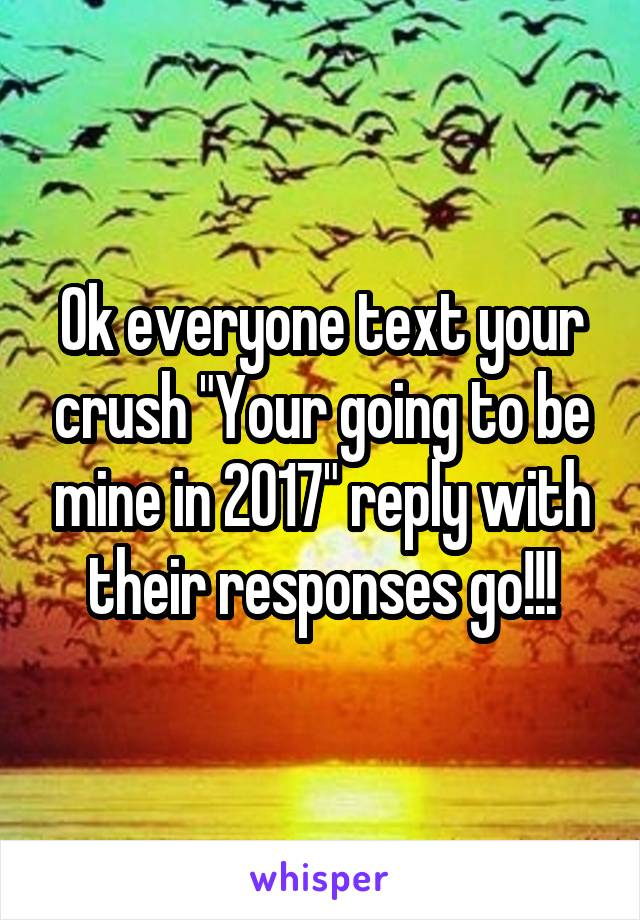 """Ok everyone text your crush """"Your going to be mine in 2017"""" reply with their responses go!!!"""