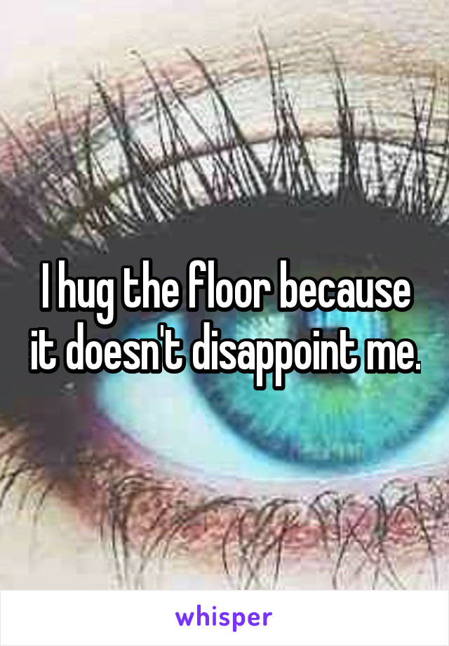 I hug the floor because it doesn't disappoint me.