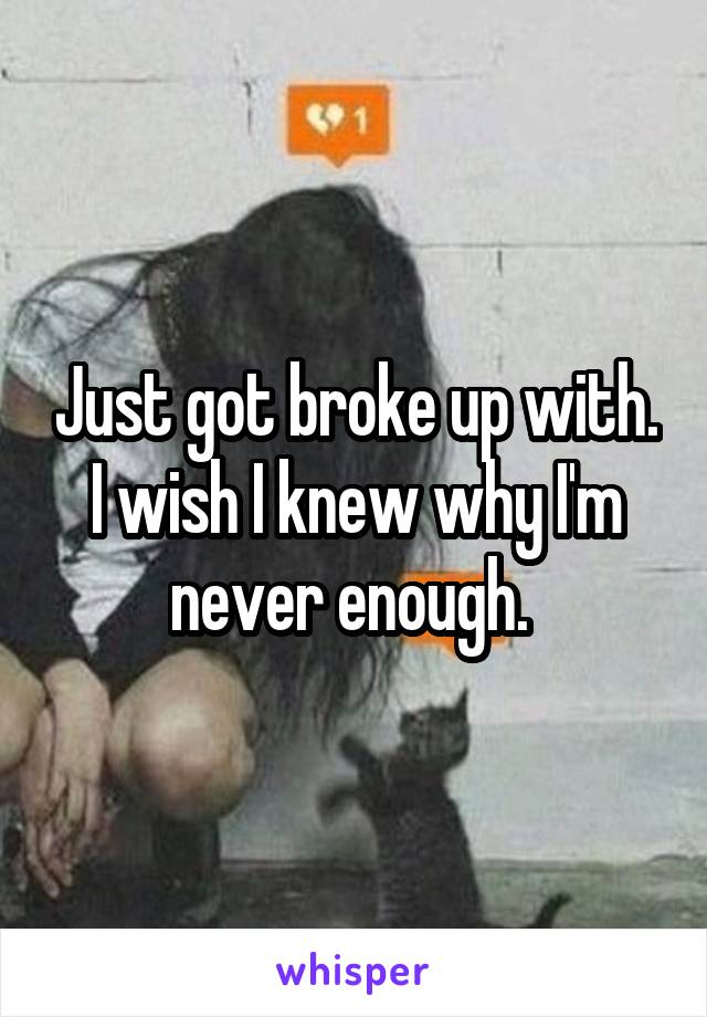 Just got broke up with. I wish I knew why I'm never enough.