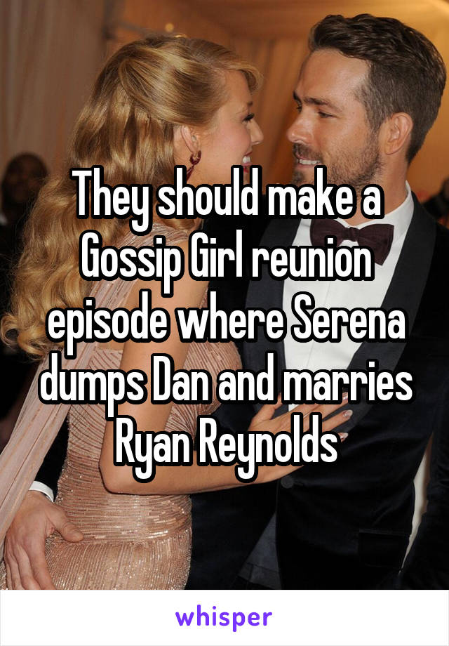 They should make a Gossip Girl reunion episode where Serena dumps Dan and marries Ryan Reynolds