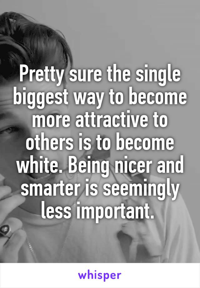 Pretty sure the single biggest way to become more attractive to others is to become white. Being nicer and smarter is seemingly less important.