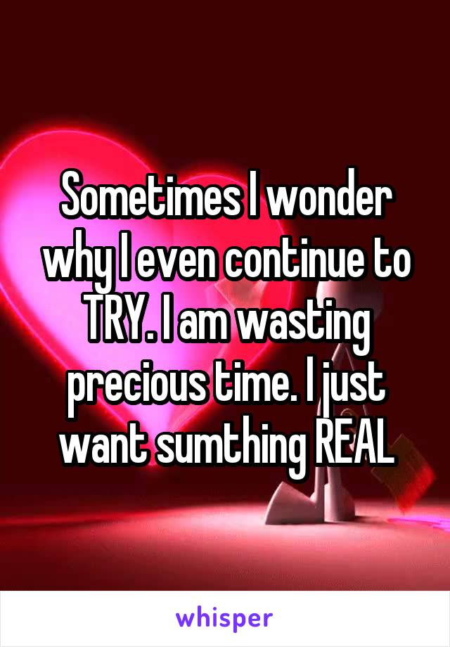 Sometimes I wonder why I even continue to TRY. I am wasting precious time. I just want sumthing REAL